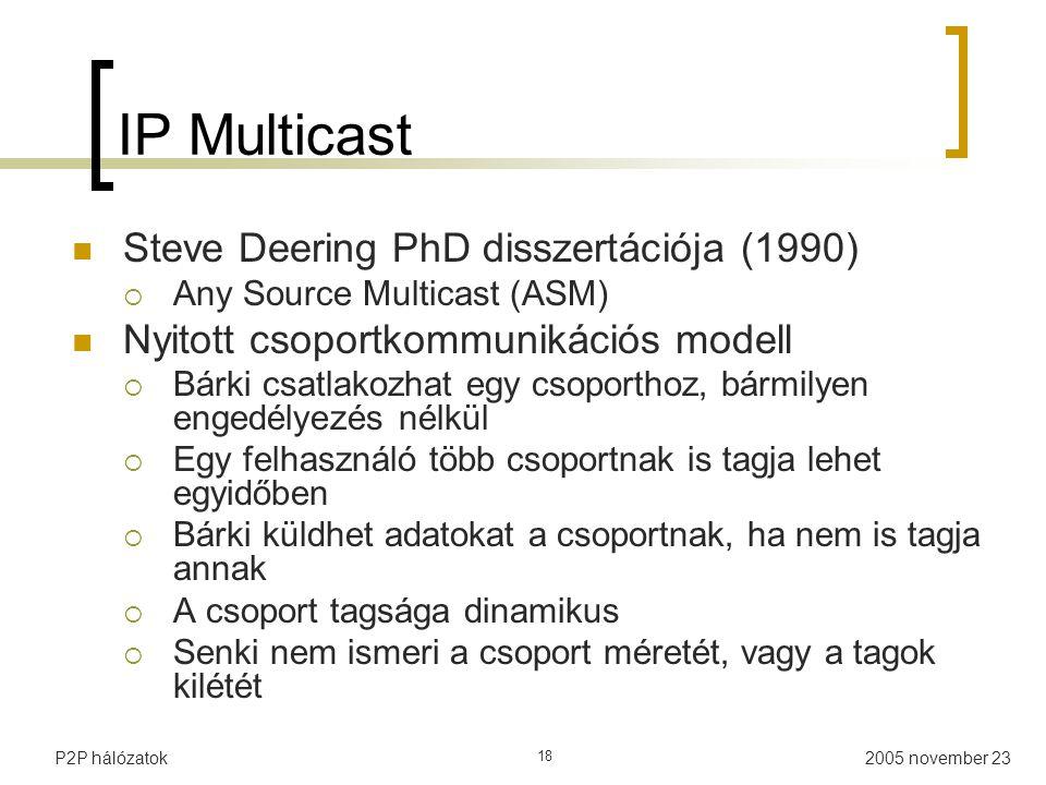 2005 november 23P2P hálózatok 18 IP Multicast Steve Deering PhD disszertációja (1990)  Any Source Multicast (ASM) Nyitott csoportkommunikációs modell  Bárki csatlakozhat egy csoporthoz, bármilyen engedélyezés nélkül  Egy felhasználó több csoportnak is tagja lehet egyidőben  Bárki küldhet adatokat a csoportnak, ha nem is tagja annak  A csoport tagsága dinamikus  Senki nem ismeri a csoport méretét, vagy a tagok kilétét