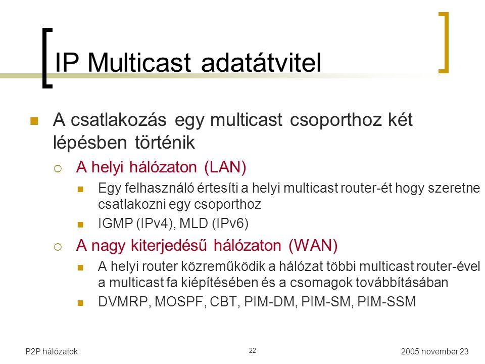 2005 november 23P2P hálózatok 22 IP Multicast adatátvitel A csatlakozás egy multicast csoporthoz két lépésben történik  A helyi hálózaton (LAN) Egy felhasználó értesíti a helyi multicast router-ét hogy szeretne csatlakozni egy csoporthoz IGMP (IPv4), MLD (IPv6)  A nagy kiterjedésű hálózaton (WAN) A helyi router közreműködik a hálózat többi multicast router-ével a multicast fa kiépítésében és a csomagok továbbításában DVMRP, MOSPF, CBT, PIM-DM, PIM-SM, PIM-SSM