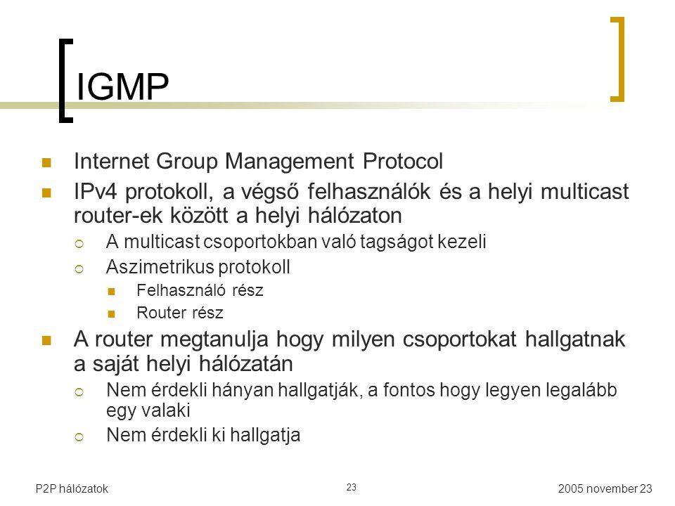 2005 november 23P2P hálózatok 23 IGMP Internet Group Management Protocol IPv4 protokoll, a végső felhasználók és a helyi multicast router-ek között a helyi hálózaton  A multicast csoportokban való tagságot kezeli  Aszimetrikus protokoll Felhasználó rész Router rész A router megtanulja hogy milyen csoportokat hallgatnak a saját helyi hálózatán  Nem érdekli hányan hallgatják, a fontos hogy legyen legalább egy valaki  Nem érdekli ki hallgatja