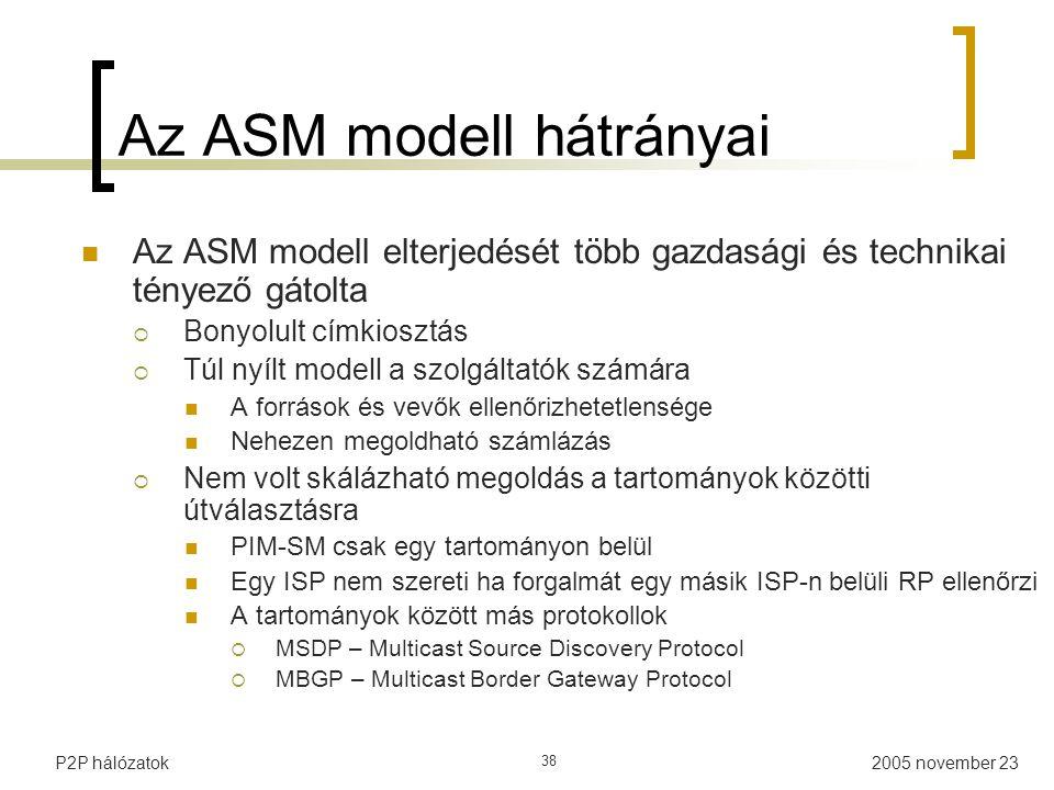 2005 november 23P2P hálózatok 38 Az ASM modell hátrányai Az ASM modell elterjedését több gazdasági és technikai tényező gátolta  Bonyolult címkiosztás  Túl nyílt modell a szolgáltatók számára A források és vevők ellenőrizhetetlensége Nehezen megoldható számlázás  Nem volt skálázható megoldás a tartományok közötti útválasztásra PIM-SM csak egy tartományon belül Egy ISP nem szereti ha forgalmát egy másik ISP-n belüli RP ellenőrzi A tartományok között más protokollok  MSDP – Multicast Source Discovery Protocol  MBGP – Multicast Border Gateway Protocol