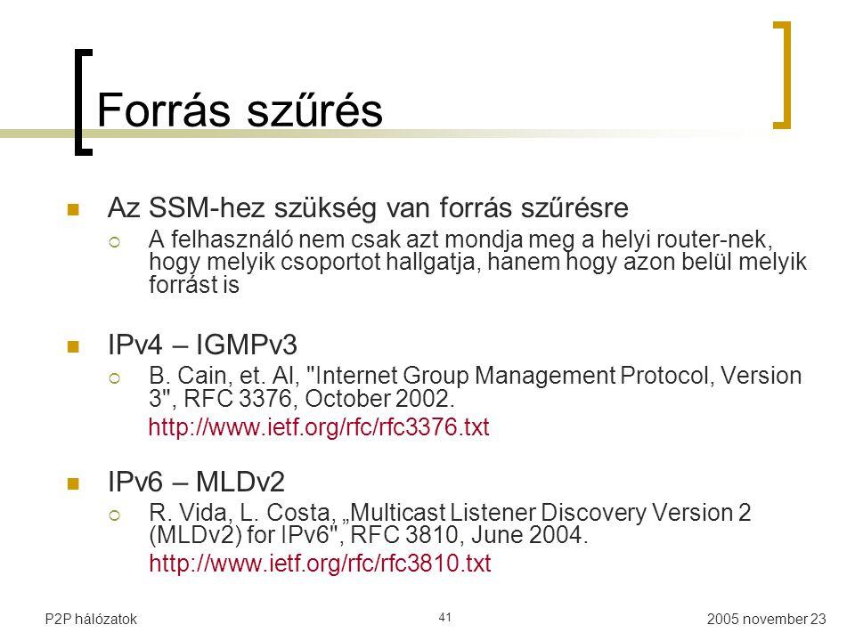 2005 november 23P2P hálózatok 41 Forrás szűrés Az SSM-hez szükség van forrás szűrésre  A felhasználó nem csak azt mondja meg a helyi router-nek, hogy melyik csoportot hallgatja, hanem hogy azon belül melyik forrást is IPv4 – IGMPv3  B.