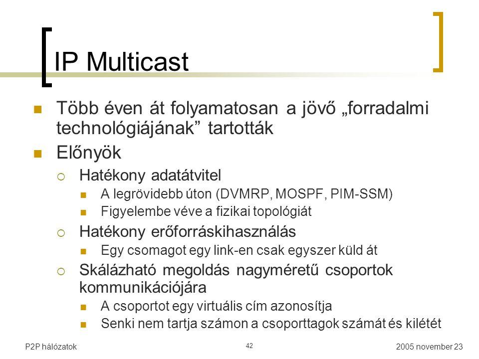 """2005 november 23P2P hálózatok 42 IP Multicast Több éven át folyamatosan a jövő """"forradalmi technológiájának tartották Előnyök  Hatékony adatátvitel A legrövidebb úton (DVMRP, MOSPF, PIM-SSM) Figyelembe véve a fizikai topológiát  Hatékony erőforráskihasználás Egy csomagot egy link-en csak egyszer küld át  Skálázható megoldás nagyméretű csoportok kommunikációjára A csoportot egy virtuális cím azonosítja Senki nem tartja számon a csoporttagok számát és kilétét"""