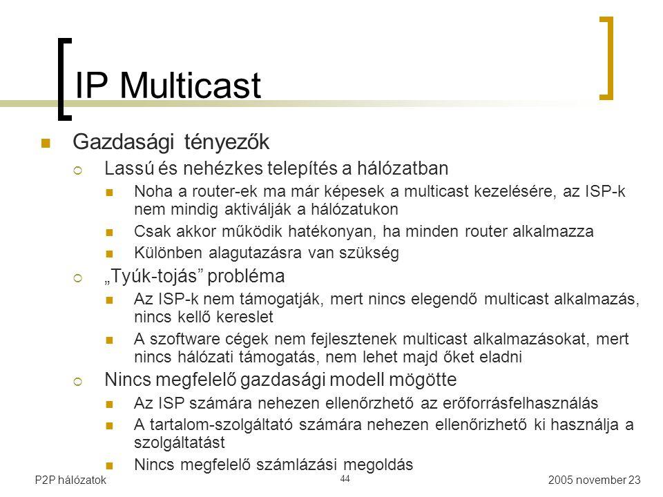 """2005 november 23P2P hálózatok 44 IP Multicast Gazdasági tényezők  Lassú és nehézkes telepítés a hálózatban Noha a router-ek ma már képesek a multicast kezelésére, az ISP-k nem mindig aktiválják a hálózatukon Csak akkor működik hatékonyan, ha minden router alkalmazza Különben alagutazásra van szükség  """"Tyúk-tojás probléma Az ISP-k nem támogatják, mert nincs elegendő multicast alkalmazás, nincs kellő kereslet A szoftware cégek nem fejlesztenek multicast alkalmazásokat, mert nincs hálózati támogatás, nem lehet majd őket eladni  Nincs megfelelő gazdasági modell mögötte Az ISP számára nehezen ellenőrzhető az erőforrásfelhasználás A tartalom-szolgáltató számára nehezen ellenőrizhető ki használja a szolgáltatást Nincs megfelelő számlázási megoldás"""
