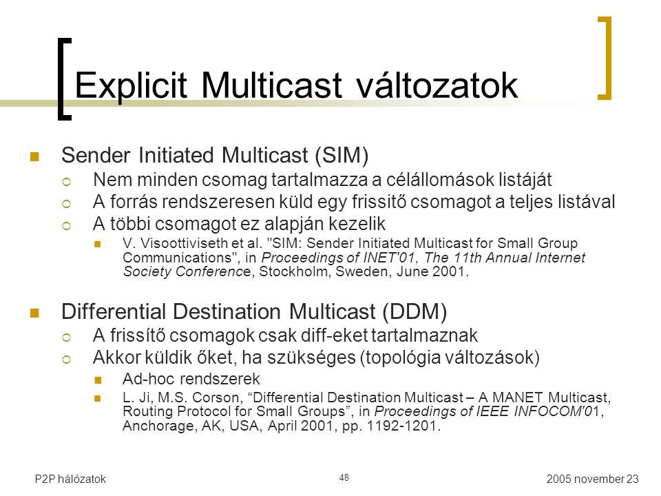 2005 november 23P2P hálózatok 48 Explicit Multicast változatok Sender Initiated Multicast (SIM)  Nem minden csomag tartalmazza a célállomások listáját  A forrás rendszeresen küld egy frissitő csomagot a teljes listával  A többi csomagot ez alapján kezelik V.