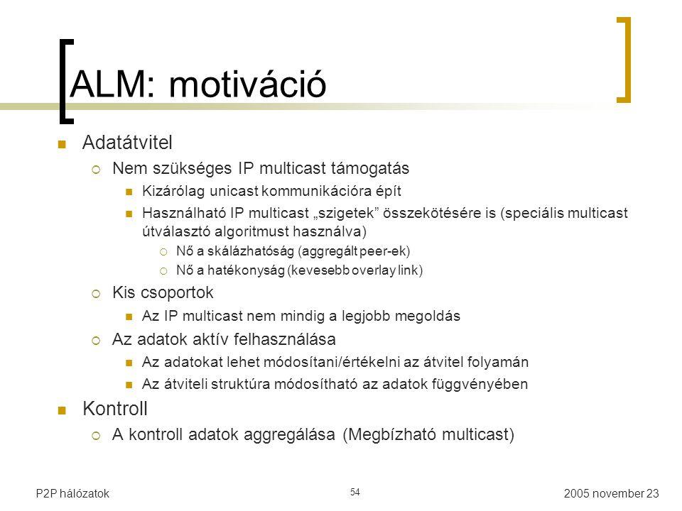 """2005 november 23P2P hálózatok 54 ALM: motiváció Adatátvitel  Nem szükséges IP multicast támogatás Kizárólag unicast kommunikációra épít Használható IP multicast """"szigetek összekötésére is (speciális multicast útválasztó algoritmust használva)  Nő a skálázhatóság (aggregált peer-ek)  Nő a hatékonyság (kevesebb overlay link)  Kis csoportok Az IP multicast nem mindig a legjobb megoldás  Az adatok aktív felhasználása Az adatokat lehet módosítani/értékelni az átvitel folyamán Az átviteli struktúra módosítható az adatok függvényében Kontroll  A kontroll adatok aggregálása (Megbízható multicast)"""