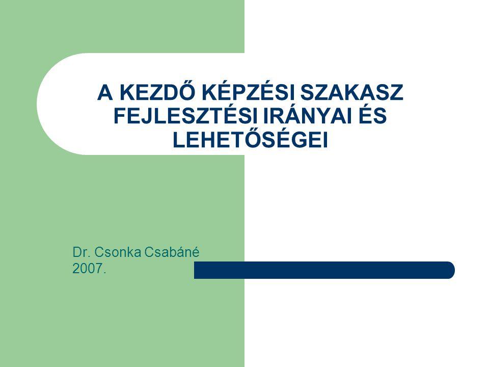 A KEZDŐ KÉPZÉSI SZAKASZ FEJLESZTÉSI IRÁNYAI ÉS LEHETŐSÉGEI Dr. Csonka Csabáné 2007.