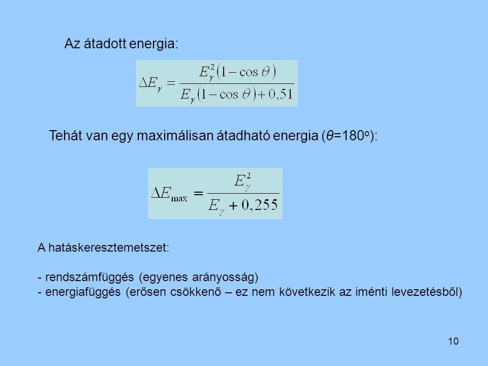 10 Az átadott energia: Tehát van egy maximálisan átadható energia (θ=180 o ): A hatáskeresztemetszet: - rendszámfüggés (egyenes arányosság) - energiaf