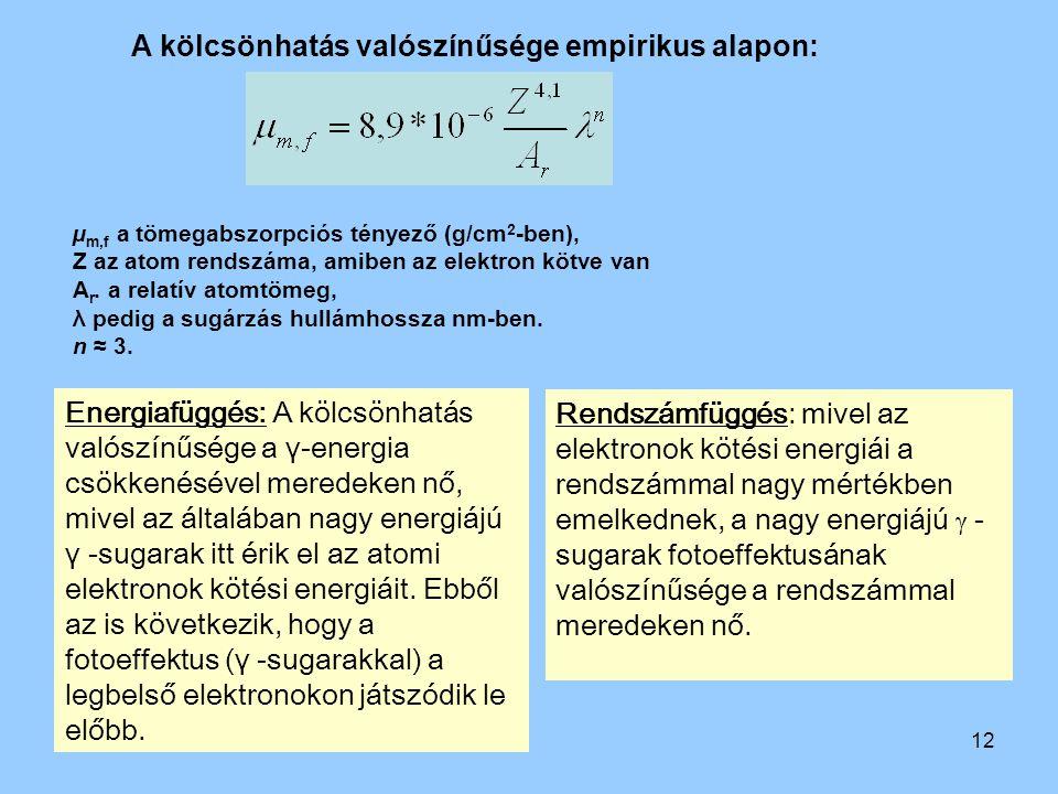 12 A kölcsönhatás valószínűsége empirikus alapon: µ m,f a tömegabszorpciós tényező (g/cm 2 -ben), Z az atom rendszáma, amiben az elektron kötve van A