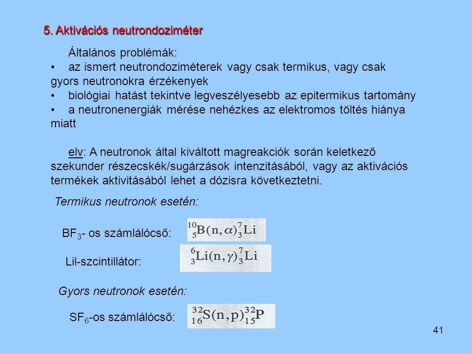 41 5. Aktivációs neutrondoziméter Általános problémák: az ismert neutrondoziméterek vagy csak termikus, vagy csak gyors neutronokra érzékenyek biológi