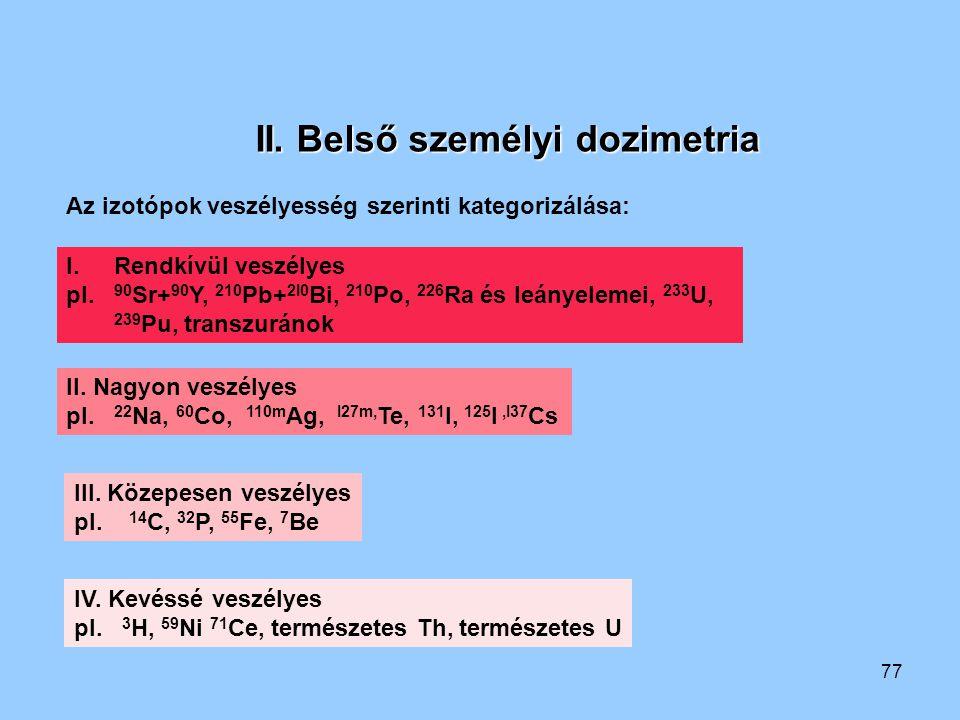 77 II. Belső személyi dozimetria Az izotópok veszélyesség szerinti kategorizálása: I.Rendkívül veszélyes pl. 90 Sr+ 90 Y, 210 Pb+ 2I0 Bi, 210 Po, 226