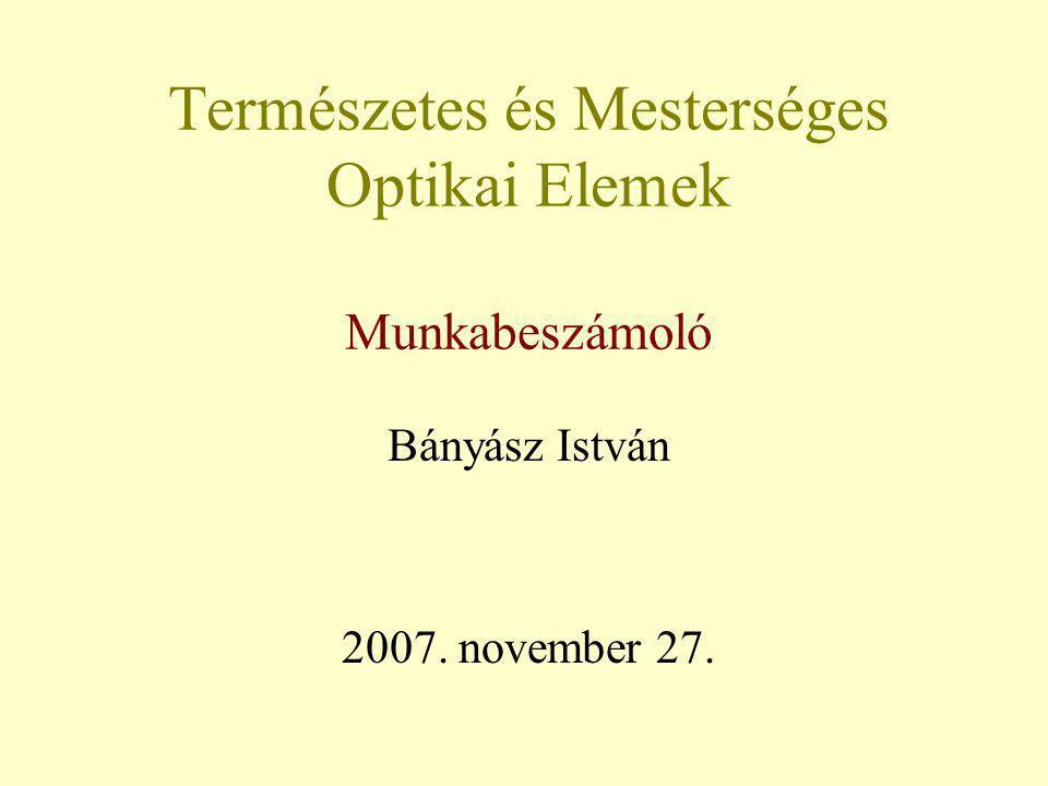 Természetes és Mesterséges Optikai Elemek Munkabeszámoló Bányász István 2007. november 27.