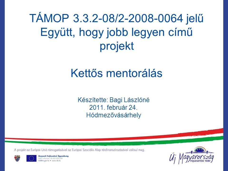 TÁMOP 3.3.2-08/2-2008-0064 jelű Együtt, hogy jobb legyen című projekt Kettős mentorálás Készítette: Bagi Lászlóné 2011. február 24. Hódmezővásárhely