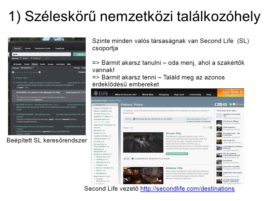 1) Széleskörű nemzetközi találkozóhely Szinte minden valós társaságnak van Second Life (SL) csoportja => Bármit akarsz tanulni – oda menj, ahol a szak