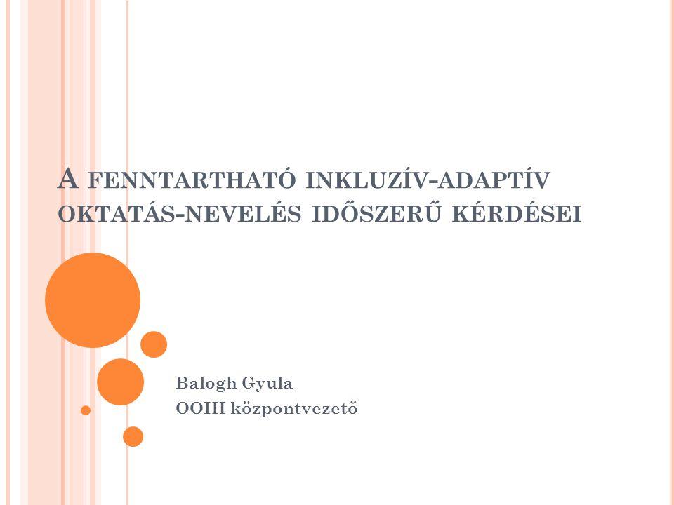 F ENNTARTHATÓ INKLUZÍV - ADAPTÍV NEVELÉSI - OKTATÁSI MODELL : FENNTARTHATÓSÁG az intézményműködtetés és intézményvezetés, az egyéb jóléti szolgáltatások fenntartható rendszereinek és szokásainak kialakítása, integrálása, BEFOGADÁS inkluzív társadalmi és pedagógiai nézőpont, ALKALMAZKODÁS megelőzés, millieu-terápia, reszocializáció.
