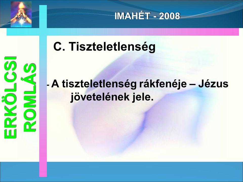 IMAHÉT - 2008 C. Tiszteletlenség - A tiszteletlenség rákfenéje – Jézus jövetelének jele.
