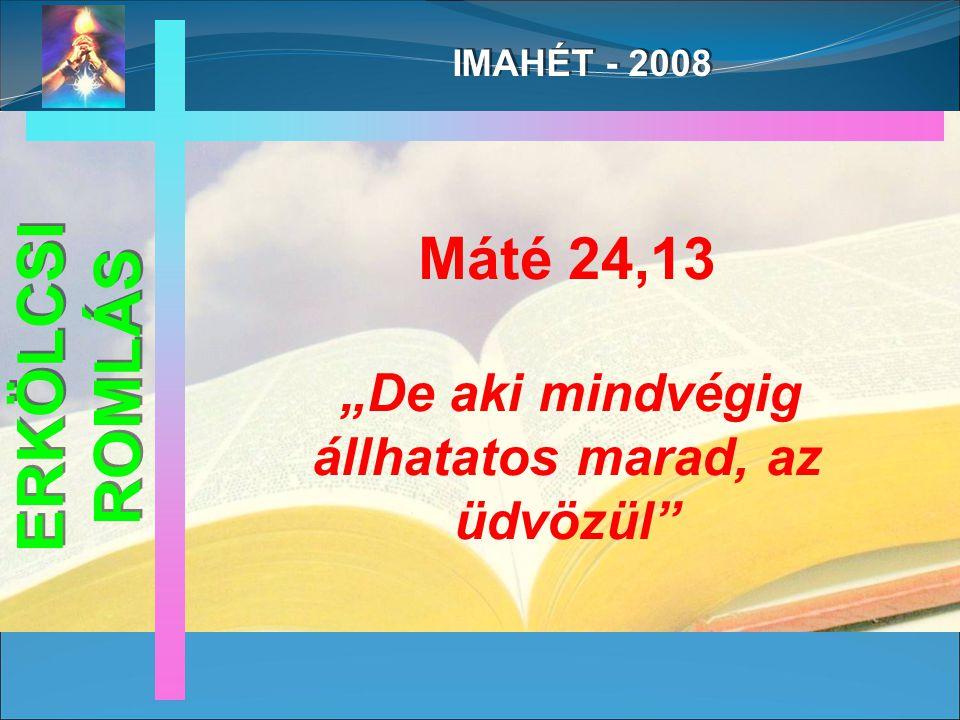 """IMAHÉT - 2008 Máté 24,13 """"De aki mindvégig állhatatos marad, az üdvözül ERKÖLCSI ROMLÁS"""