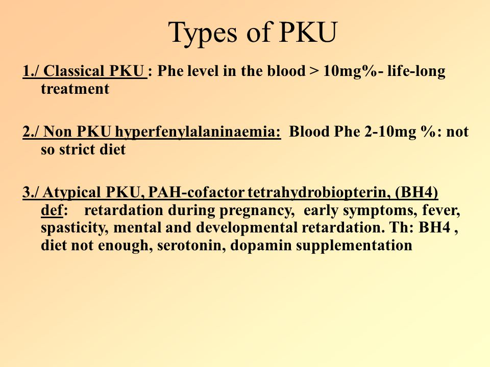 Types of PKU 1./ Classical PKU : Phe level in the blood > 10mg%- life-long treatment 2./ Non PKU hyperfenylalaninaemia: Blood Phe 2-10mg %: not so str