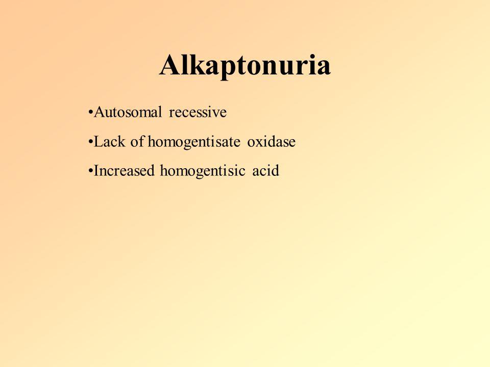 Alkaptonuria Autosomal recessive Lack of homogentisate oxidase Increased homogentisic acid