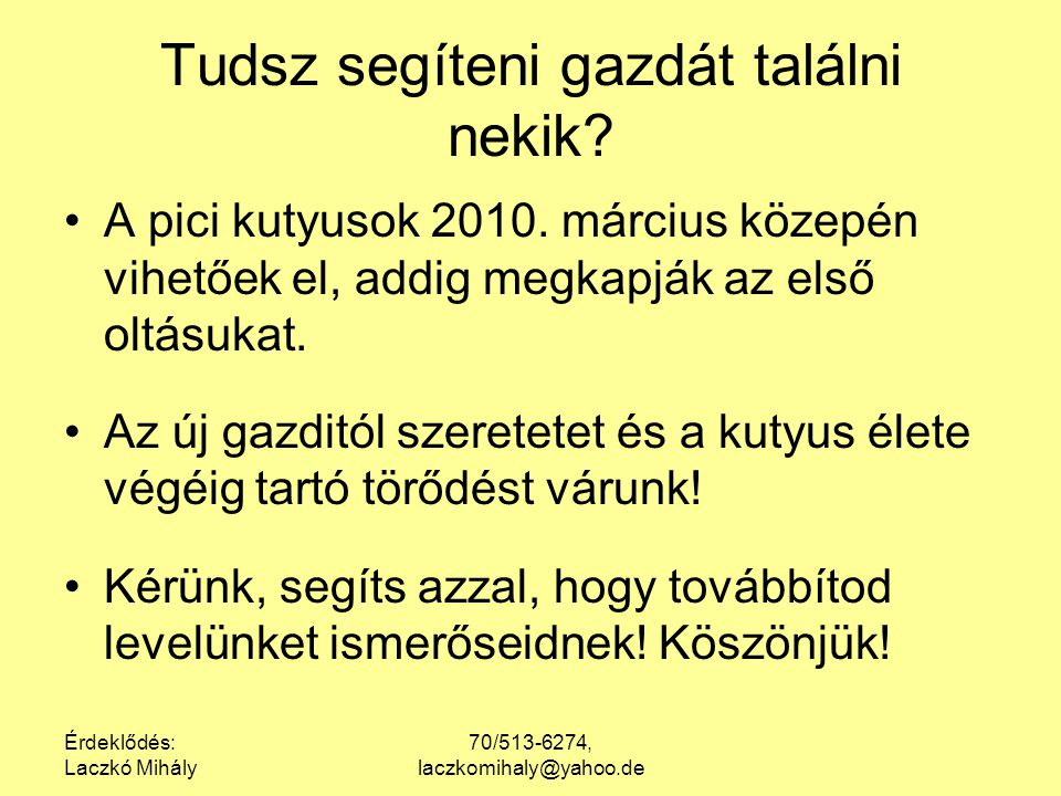 Érdeklődés: Laczkó Mihály 70/513-6274, laczkomihaly@yahoo.de Tudsz segíteni gazdát találni nekik? A pici kutyusok 2010. március közepén vihetőek el, a