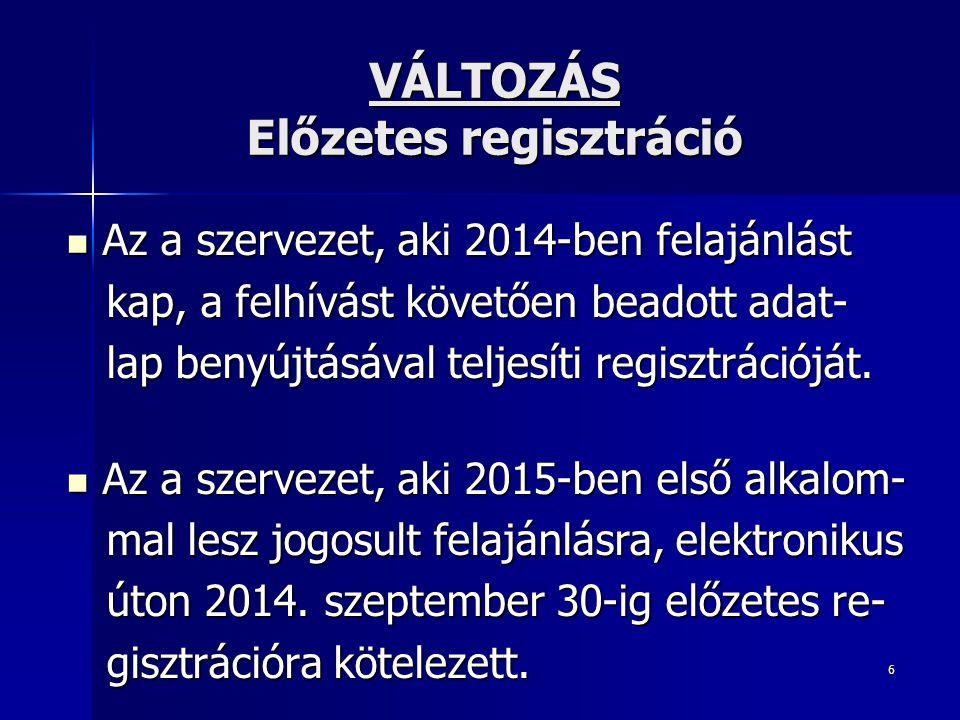 6 VÁLTOZÁS Előzetes regisztráció Az a szervezet, aki 2014-ben felajánlást Az a szervezet, aki 2014-ben felajánlást kap, a felhívást követően beadott adat- kap, a felhívást követően beadott adat- lap benyújtásával teljesíti regisztrációját.