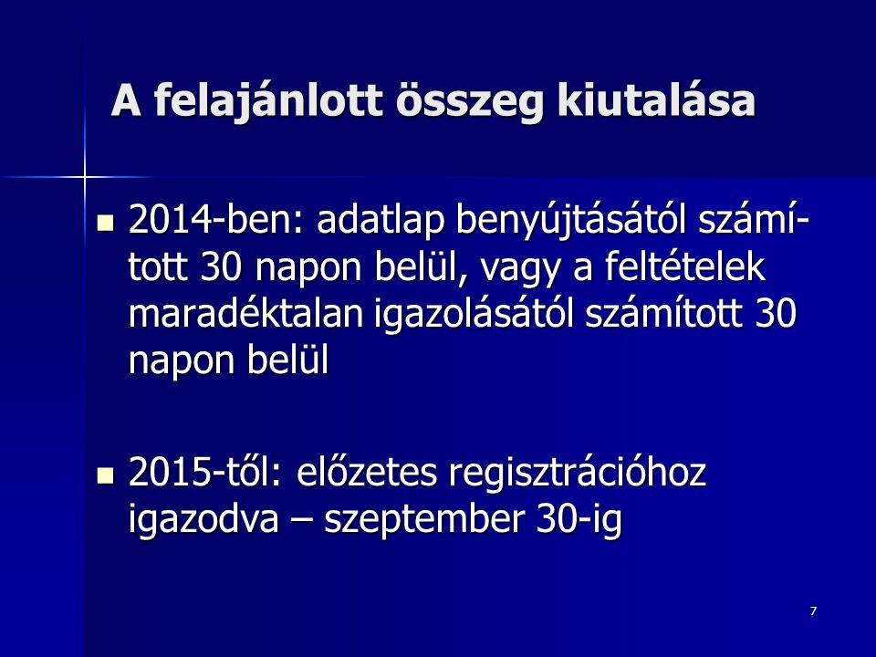 7 A felajánlott összeg kiutalása 2014-ben: adatlap benyújtásától számí- tott 30 napon belül, vagy a feltételek maradéktalan igazolásától számított 30 napon belül 2014-ben: adatlap benyújtásától számí- tott 30 napon belül, vagy a feltételek maradéktalan igazolásától számított 30 napon belül 2015-től: előzetes regisztrációhoz igazodva – szeptember 30-ig 2015-től: előzetes regisztrációhoz igazodva – szeptember 30-ig