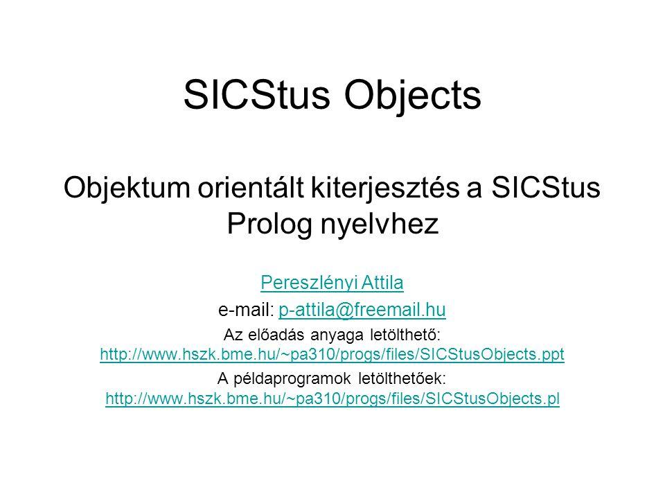 SICStus Objects Objektum orientált kiterjesztés a SICStus Prolog nyelvhez Pereszlényi Attila e-mail: p-attila@freemail.hup-attila@freemail.hu Az előadás anyaga letölthető: http://www.hszk.bme.hu/~pa310/progs/files/SICStusObjects.ppt http://www.hszk.bme.hu/~pa310/progs/files/SICStusObjects.ppt A példaprogramok letölthetőek: http://www.hszk.bme.hu/~pa310/progs/files/SICStusObjects.pl http://www.hszk.bme.hu/~pa310/progs/files/SICStusObjects.pl