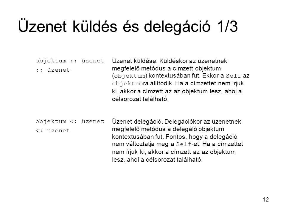 12 Üzenet küldés és delegáció 1/3 objektum :: üzenet :: üzenet Üzenet küldése. Küldéskor az üzenetnek megfelelő metódus a címzett objektum ( objektum