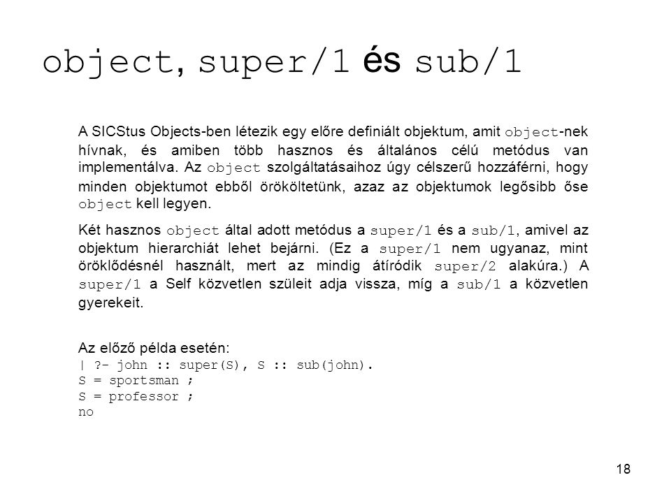 18 object, super/1 és sub/1 A SICStus Objects-ben létezik egy előre definiált objektum, amit object -nek hívnak, és amiben több hasznos és általános célú metódus van implementálva.