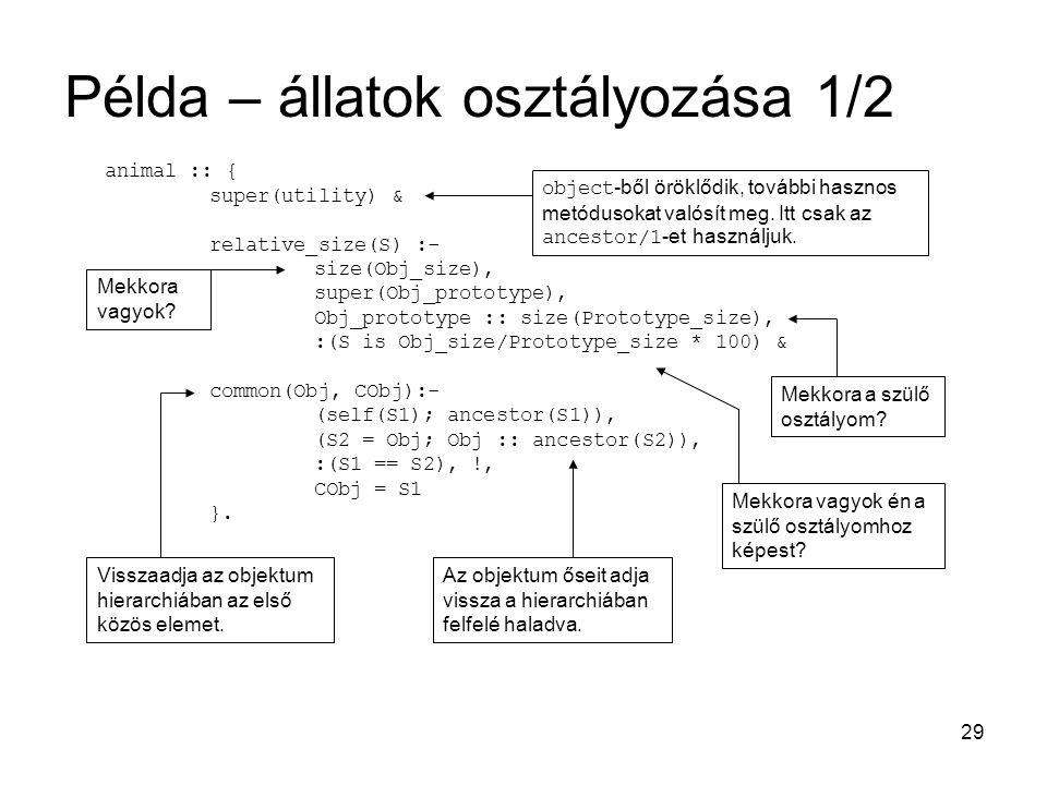 29 Példa – állatok osztályozása 1/2 animal :: { super(utility) & relative_size(S) :- size(Obj_size), super(Obj_prototype), Obj_prototype :: size(Prototype_size), :(S is Obj_size/Prototype_size * 100) & common(Obj, CObj):- (self(S1); ancestor(S1)), (S2 = Obj; Obj :: ancestor(S2)), :(S1 == S2), !, CObj = S1 }.