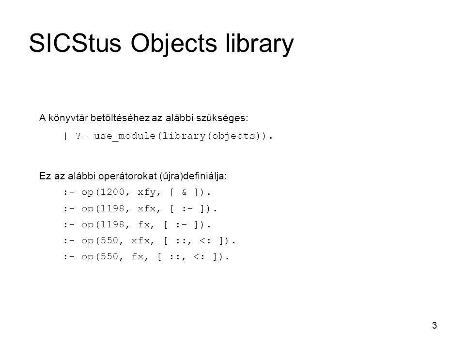 3 A könyvtár betöltéséhez az alábbi szükséges: | ?- use_module(library(objects)). Ez az alábbi operátorokat (újra)definiálja: :- op(1200, xfy, [ & ]).