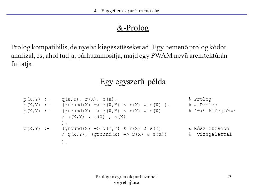 Prolog programok párhuzamos végrehajtása 23 4 – Független és-párhuzamosság &-Prolog Prolog kompatibilis, de nyelvi kiegészítéseket ad. Egy bemenő prol