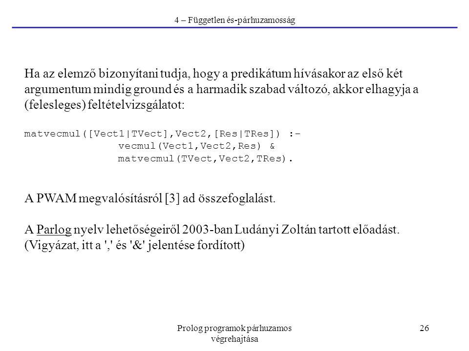 Prolog programok párhuzamos végrehajtása 26 4 – Független és-párhuzamosság Ha az elemző bizonyítani tudja, hogy a predikátum hívásakor az első két argumentum mindig ground és a harmadik szabad változó, akkor elhagyja a (felesleges) feltételvizsgálatot: matvecmul([Vect1|TVect],Vect2,[Res|TRes]) :- vecmul(Vect1,Vect2,Res) & matvecmul(TVect,Vect2,TRes).