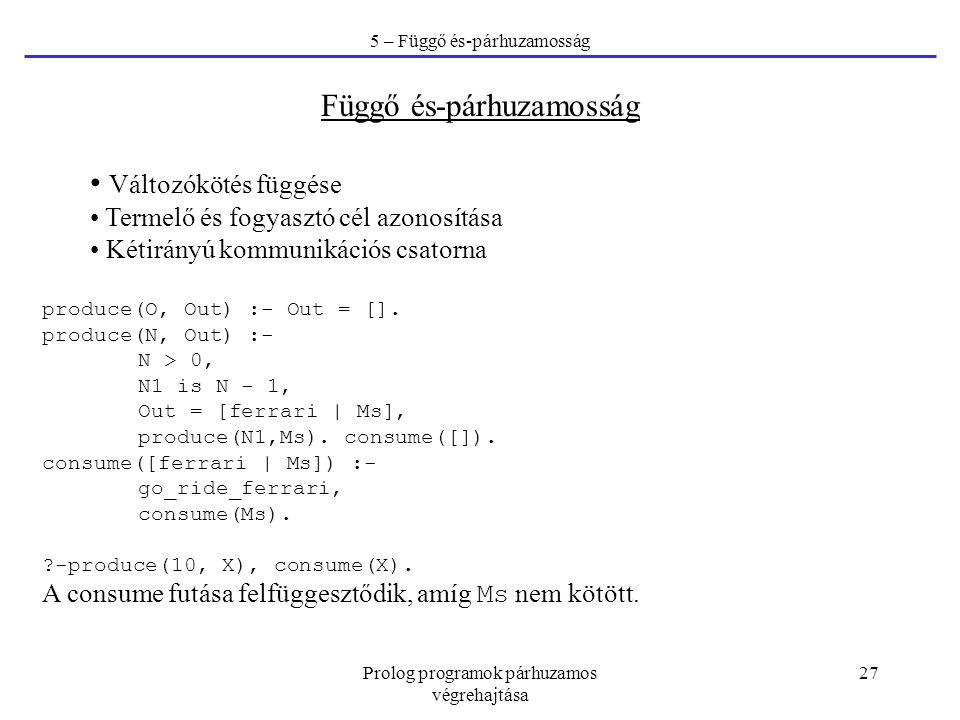 Prolog programok párhuzamos végrehajtása 27 5 – Függő és-párhuzamosság Függő és-párhuzamosság Változókötés függése Termelő és fogyasztó cél azonosítása Kétirányú kommunikációs csatorna produce(O, Out) :- Out = [].