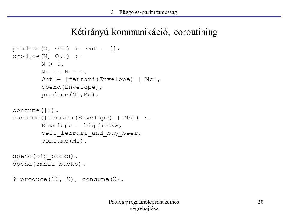 Prolog programok párhuzamos végrehajtása 28 5 – Függő és-párhuzamosság Kétirányú kommunikáció, coroutining produce(O, Out) :- Out = []. produce(N, Out