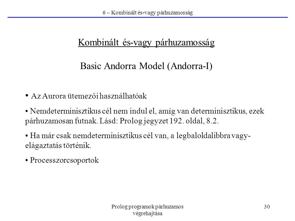 Prolog programok párhuzamos végrehajtása 30 6 – Kombinált és-vagy párhuzamosság Kombinált és-vagy párhuzamosság Basic Andorra Model (Andorra-I) Az Aurora ütemezői használhatóak Nemdeterminisztikus cél nem indul el, amíg van determinisztikus, ezek párhuzamosan futnak.