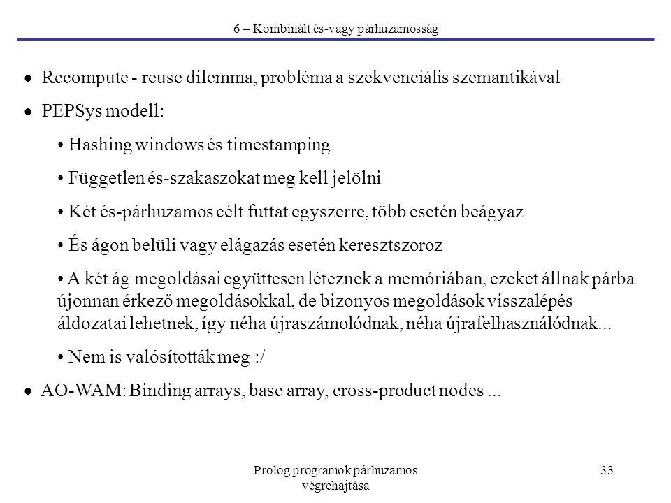Prolog programok párhuzamos végrehajtása 33 6 – Kombinált és-vagy párhuzamosság  Recompute - reuse dilemma, probléma a szekvenciális szemantikával 