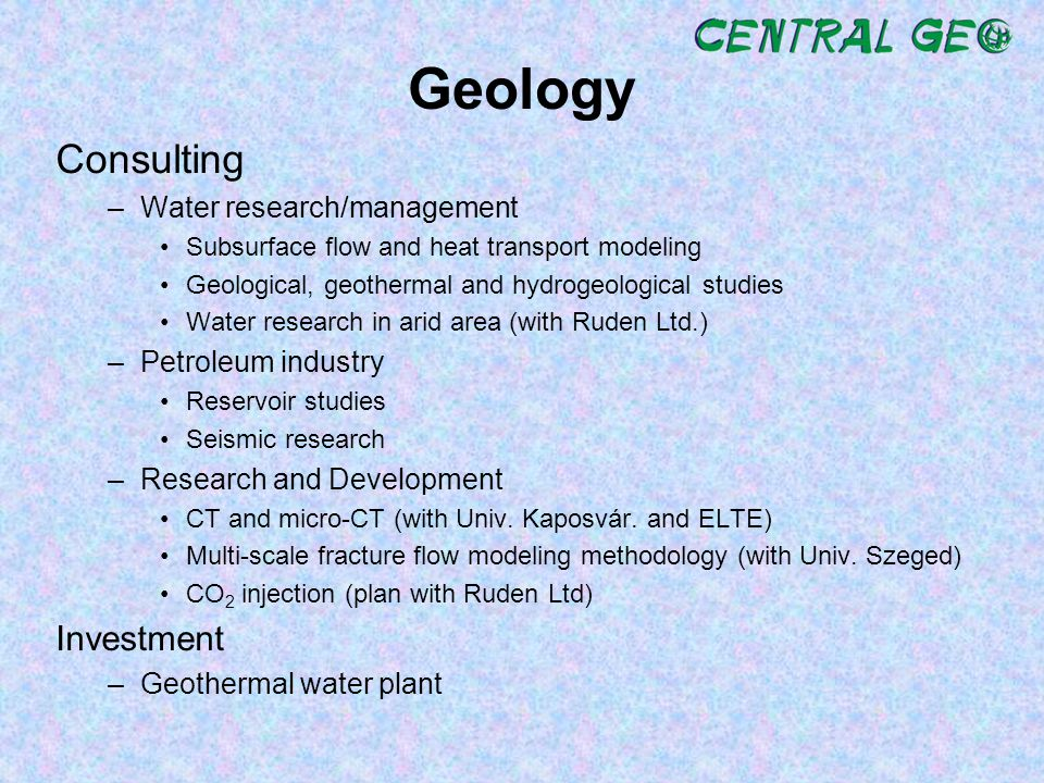 Geology Consulting –Water research/management Subsurface flow and heat transport modeling Geological, geothermal and hydrogeological studies Water research in arid area (with Ruden Ltd.) –Petroleum industry Reservoir studies Seismic research –Research and Development CT and micro-CT (with Univ.