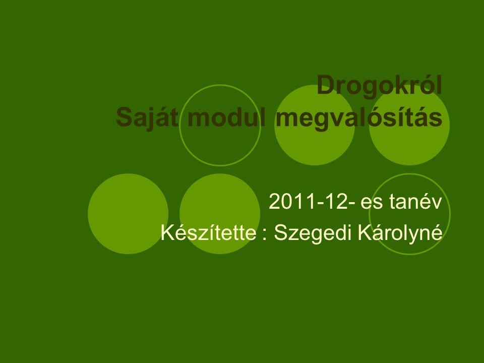 Drogokról Saját modul megvalósítás 2011-12- es tanév Készítette : Szegedi Károlyné