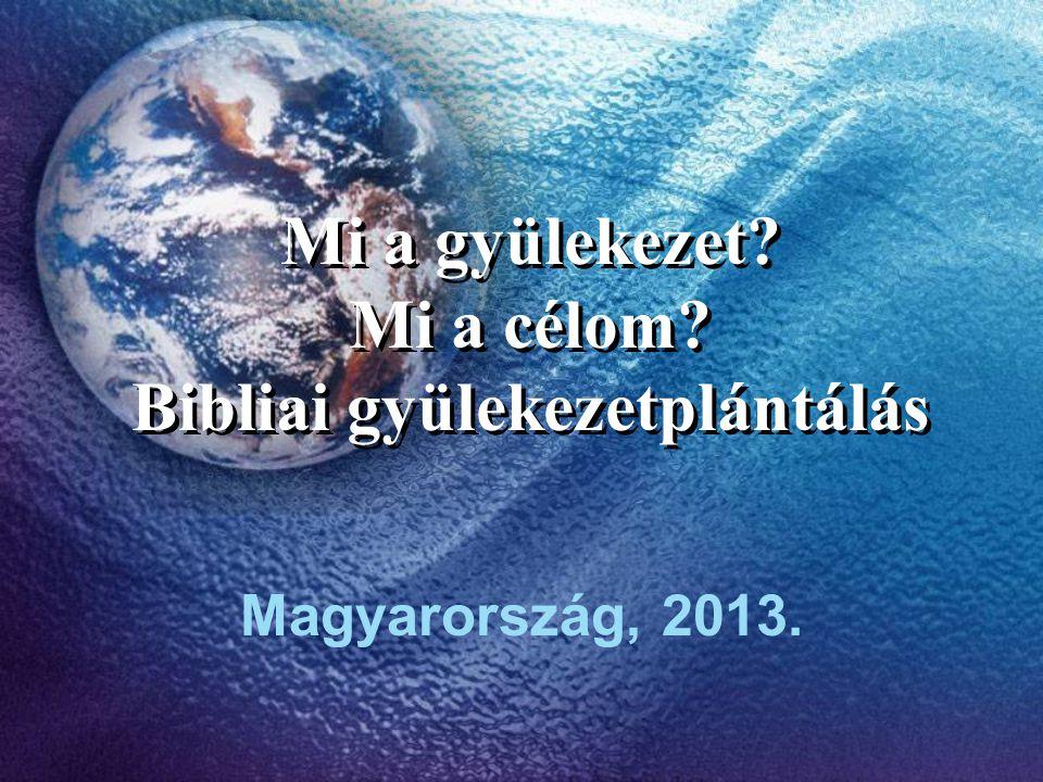 Mi a gyülekezet? Mi a célom? Bibliai gyülekezetplántálás Magyarország, 2013.