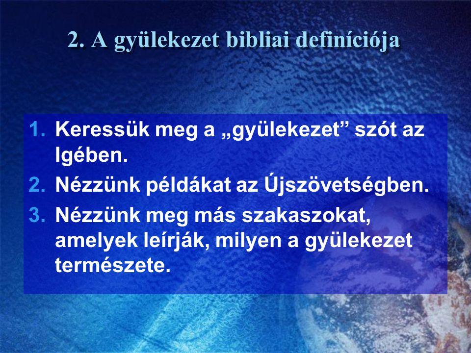 """2. A gyülekezet bibliai definíciója 1.Keressük meg a """"gyülekezet"""" szót az Igében. 2.Nézzünk példákat az Újszövetségben. 3.Nézzünk meg más szakaszokat,"""