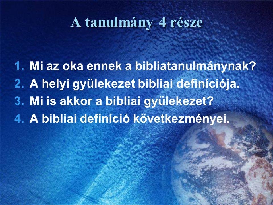A tanulmány 4 része 1.Mi az oka ennek a bibliatanulmánynak? 2.A helyi gyülekezet bibliai definíciója. 3.Mi is akkor a bibliai gyülekezet? 4.A bibliai