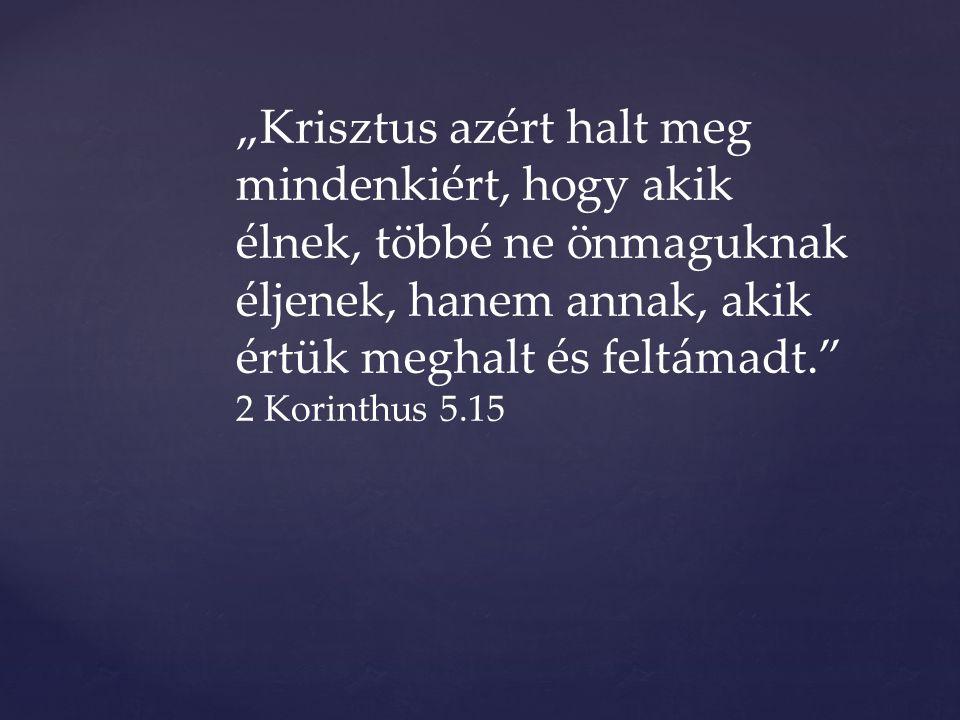 """""""Krisztus azért halt meg mindenkiért, hogy akik élnek, többé ne önmaguknak éljenek, hanem annak, akik értük meghalt és feltámadt. 2 Korinthus 5.15"""