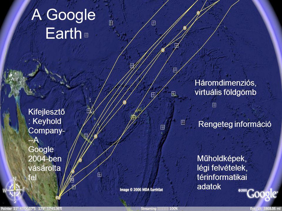 A Google Earth Háromdimenziós, virtuális földgömb Rengeteg információ Műholdképek, légi felvételek, térinformatikai adatok Kifejlesztő : Keyhold Compa