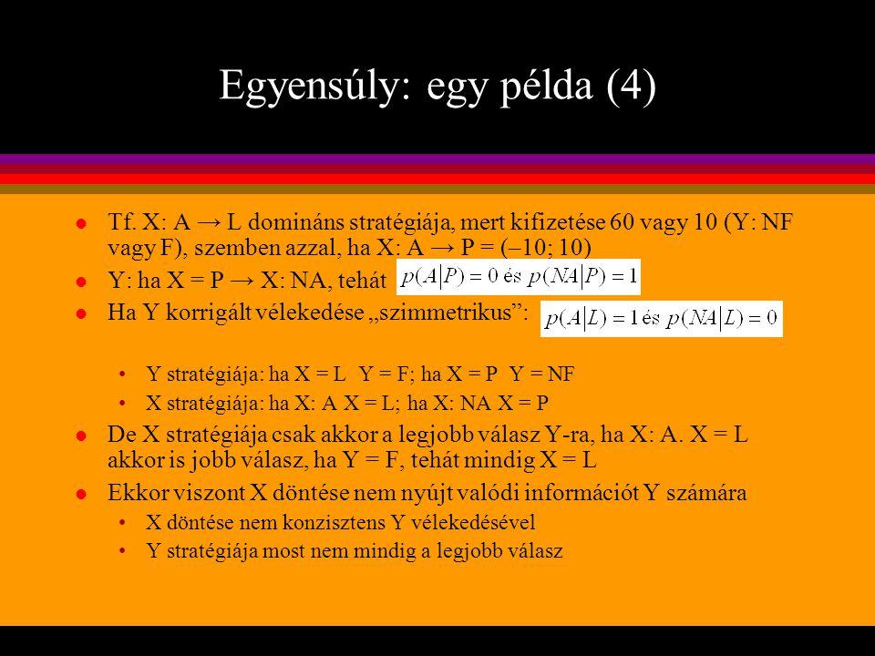 Egyensúly: egy példa (4) l Tf. X: A → L domináns stratégiája, mert kifizetése 60 vagy 10 (Y: NF vagy F), szemben azzal, ha X: A → P = (–10; 10) l Y: h