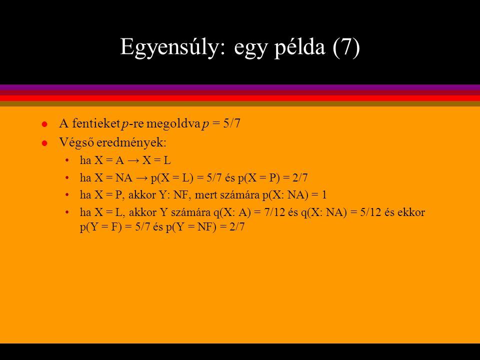 Egyensúly: egy példa (7) l A fentieket p-re megoldva p = 5/7 l Végső eredmények: ha X = A → X = L ha X = NA → p(X = L) = 5/7 és p(X = P) = 2/7 ha X =