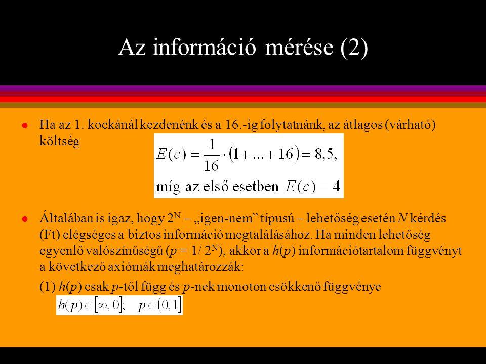 Az információ mérése (3) Az iménti azt jelenti, hogy az információ annál értékesebb, minél kisebb volt az esemény bekövetkezésének előzetes valószínűsége (2) h(p) a p folytonos függvénye a (0, 1] intervallumon (3) a 0 valószínűségű esemény bekövetkezéséről szóló hír információ- tartalma végtelen, az 1 valószínűségűé nulla: (4) h(p) a p monoton csökkenő függvénye a (0, 1] intervallumon: (5) Ha e 1 és e 2 két független esemény p 1 illetve p 2 valószínűséggel, akkor a két esemény együttes bekövetkezéséről szóló információ additív: