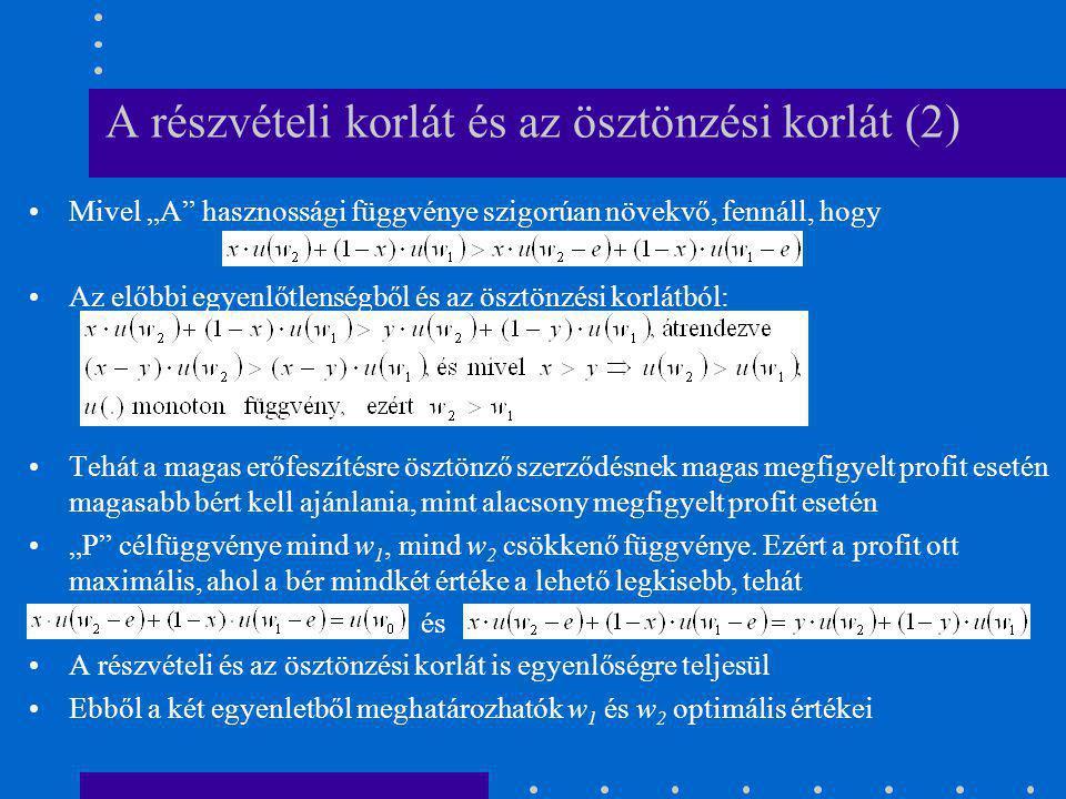 """A részvételi korlát és az ösztönzési korlát (3) Teljes információs esetben a magas erőfeszítésre ösztönző bér = w 0 + e Aszimmetrikus információ esetén a magas erőfeszítéshez társuló bér várható értéke: Mivel """"A hasznossági függvénye szigorúan konkáv: Ugyanakkor a részvételi korlát egyenlőségre teljesül, tehát """"A -nak tehát nagyságú információs járadékot kell kapnia ahhoz, hogy hajlandó legyen magas erőfeszítést kifejteni"""