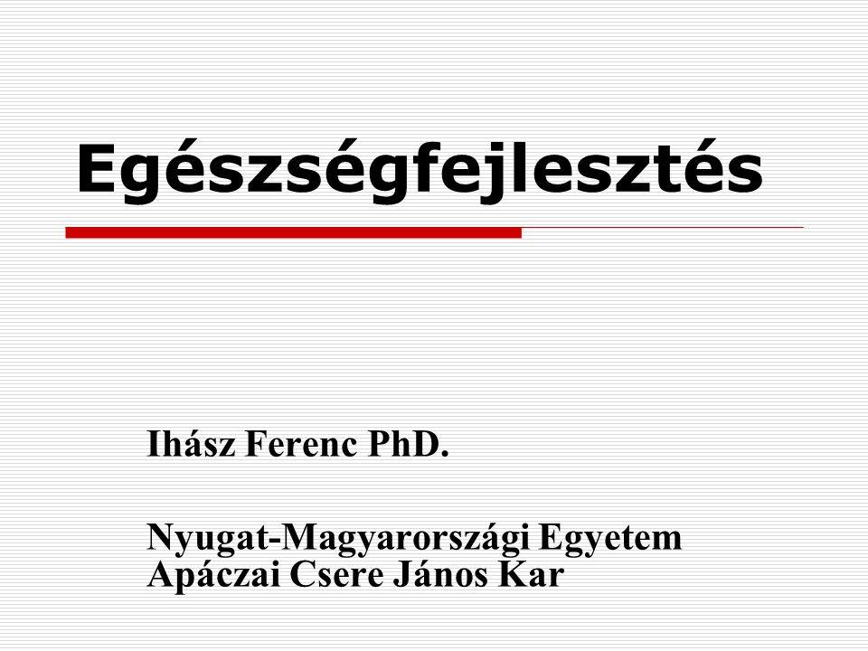 Egészségfejlesztés Ihász Ferenc PhD. Nyugat-Magyarországi Egyetem Apáczai Csere János Kar