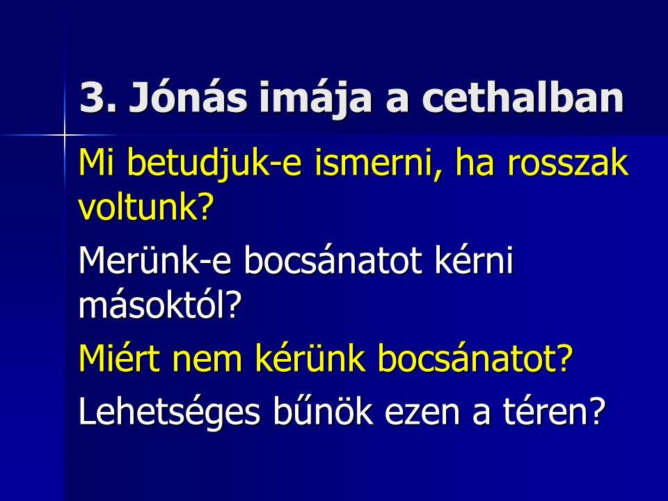 3. Jónás imája a cethalban Mi betudjuk-e ismerni, ha rosszak voltunk.
