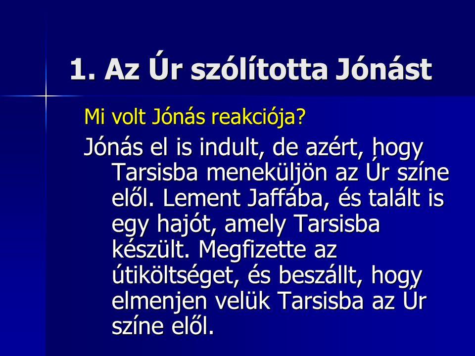 1. Az Úr szólította Jónást Mi volt Jónás reakciója.
